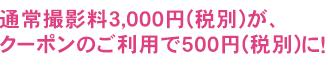 通常撮影料3,000円(税別)が、クーポンのご利用で500円(税別)に!
